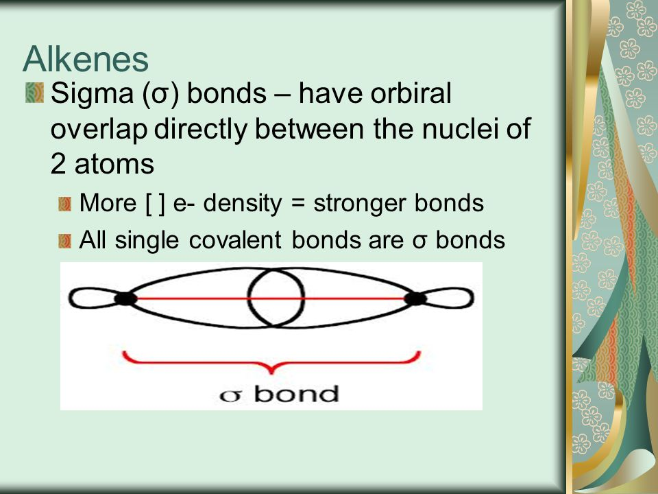 Alkenes Sigma (σ) bonds – have orbiral overlap directly between the nuclei of 2 atoms. More [ ] e- density = stronger bonds.